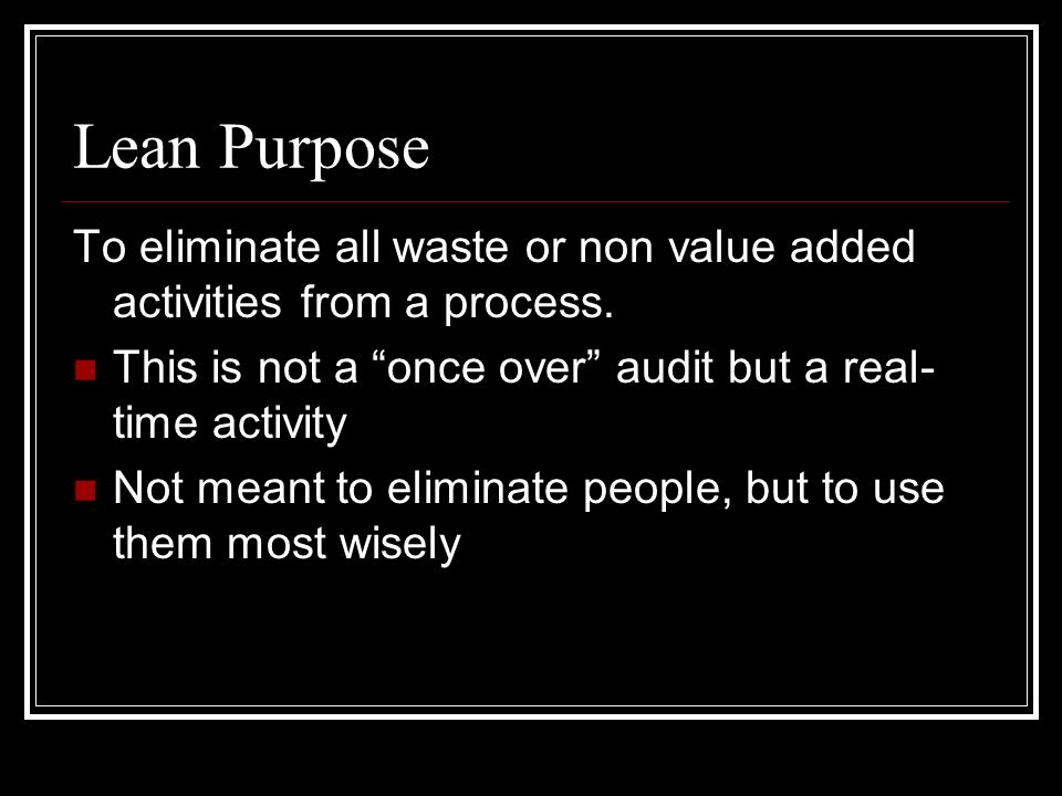 Lean Purpose To eliminate all waste or non value added activities from a process.