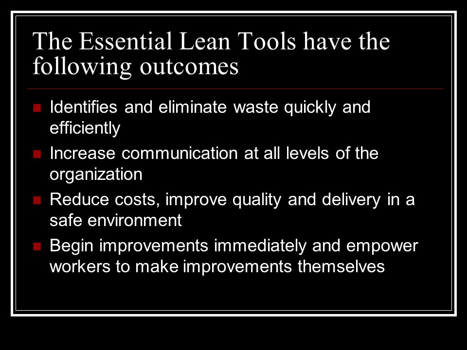The Essential Lean Tools have the following outcomes Identifies and eliminate waste quickly and efficiently Increase communication at all levels of the organization Reduce costs, improve quality and delivery in a safe environment Begin improvements immediately and empower workers to make improvements themselves