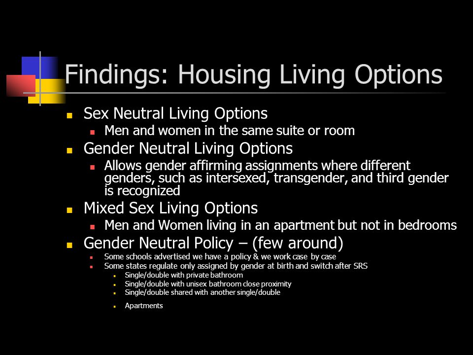 Findings: General Housing Application Many Schools not using this as an option due to state law (birth sex until SRS) but ask students to contact them to keep confidential Others schools state write in religious need or expression Training (not just a policy but a philosphoy, education, inclusiveness, community, empowerment) Gender Neutral Restrooms – traditional residence halls vote on which bathrooms as neutral Theme Housing Finally, 70% responded, not sure what to do