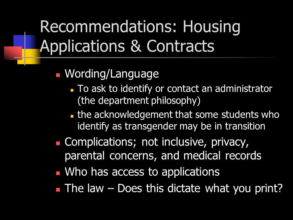 Findings: Housing Living Options Sex Neutral Living Options Men and women in the same suite or room Gender Neutral Living Options Allows gender affirming assignments where different genders, such as intersexed, transgender, and third gender is recognized Mixed Sex Living Options Men and Women living in an apartment but not in bedrooms Gender Neutral Policy – (few around) Some schools advertised we have a policy & we work case by case Some states regulate only assigned by gender at birth and switch after SRS Single/double with private bathroom Single/double with unisex bathroom close proximity Single/double shared with another single/double Apartments