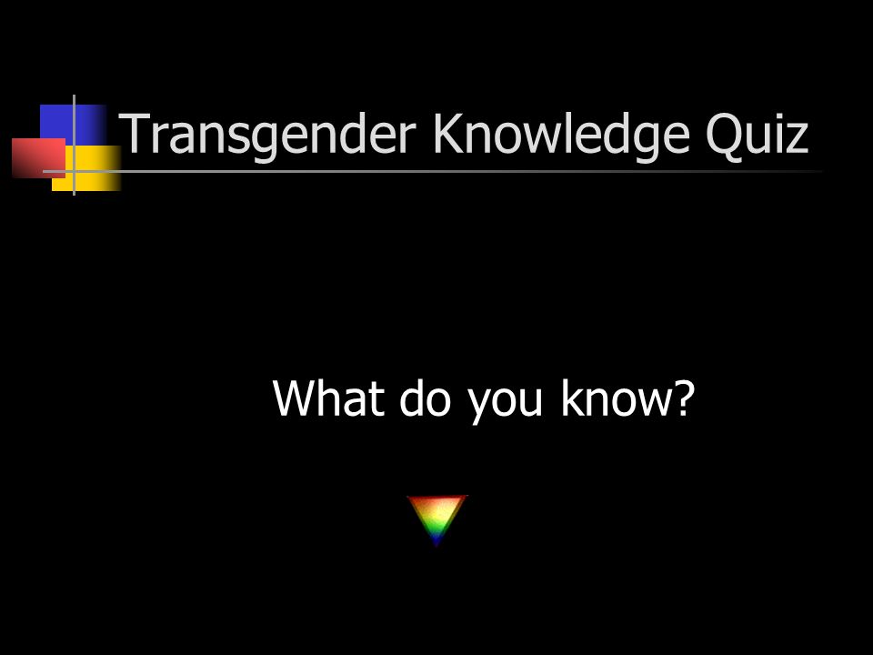 Learning Outcomes You will learn to identify and have a working knowledge of the language and definitions of the trans people population.
