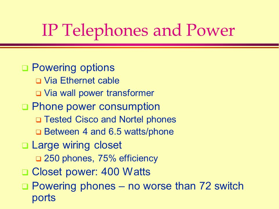 IP Telephones and Power  Powering options  Via Ethernet cable  Via wall power transformer  Phone power consumption  Tested Cisco and Nortel phones  Between 4 and 6.5 watts/phone  Large wiring closet  250 phones, 75% efficiency  Closet power: 400 Watts  Powering phones – no worse than 72 switch ports