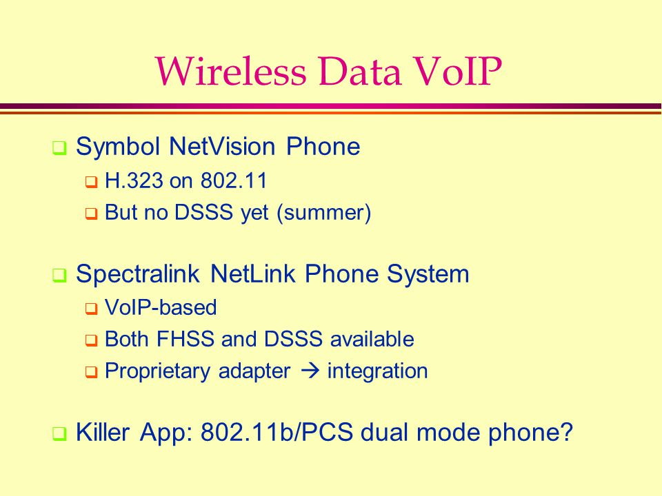 Wireless Data VoIP  Symbol NetVision Phone  H.323 on 802.11  But no DSSS yet (summer)  Spectralink NetLink Phone System  VoIP-based  Both FHSS and DSSS available  Proprietary adapter  integration  Killer App: 802.11b/PCS dual mode phone?
