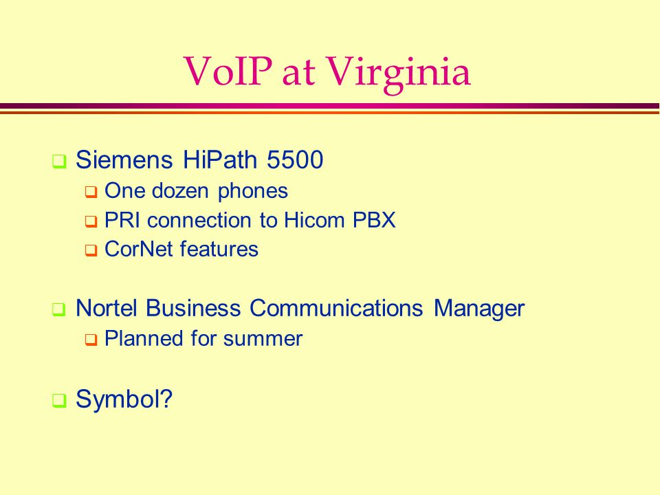 VoIP at Virginia  Siemens HiPath 5500  One dozen phones  PRI connection to Hicom PBX  CorNet features  Nortel Business Communications Manager  Planned for summer  Symbol?