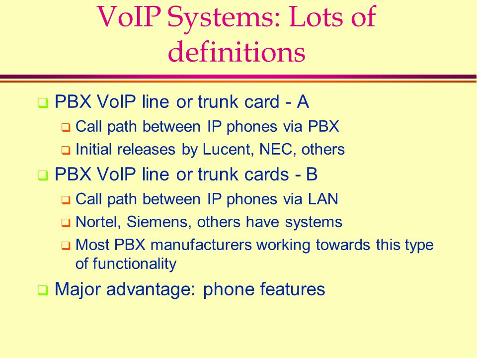 VoIP Systems: Lots of definitions  PBX VoIP line or trunk card - A  Call path between IP phones via PBX  Initial releases by Lucent, NEC, others  PBX VoIP line or trunk cards - B  Call path between IP phones via LAN  Nortel, Siemens, others have systems  Most PBX manufacturers working towards this type of functionality  Major advantage: phone features