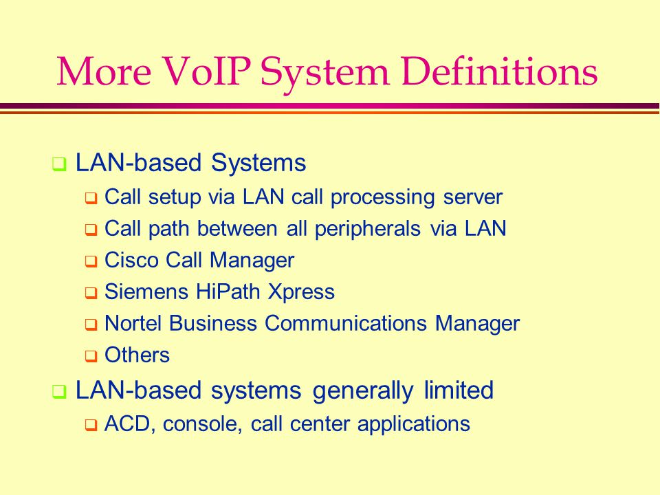 More VoIP System Definitions  LAN-based Systems  Call setup via LAN call processing server  Call path between all peripherals via LAN  Cisco Call Manager  Siemens HiPath Xpress  Nortel Business Communications Manager  Others  LAN-based systems generally limited  ACD, console, call center applications