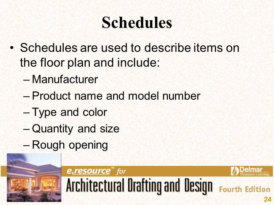 24 Schedules Schedules are used to describe items on the floor plan and include: –Manufacturer –Product name and model number –Type and color –Quantit