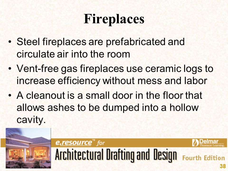 38 Fireplaces Steel fireplaces are prefabricated and circulate air into the room Vent-free gas fireplaces use ceramic logs to increase efficiency with