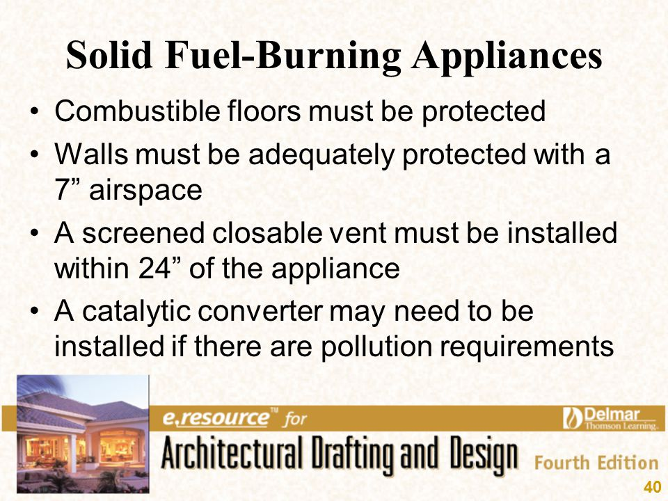 "40 Solid Fuel-Burning Appliances Combustible floors must be protected Walls must be adequately protected with a 7"" airspace A screened closable vent m"