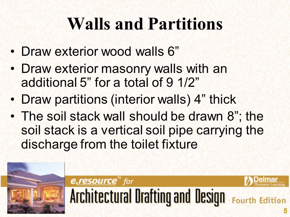 "5 Walls and Partitions Draw exterior wood walls 6"" Draw exterior masonry walls with an additional 5"" for a total of 9 1/2"" Draw partitions (interior w"