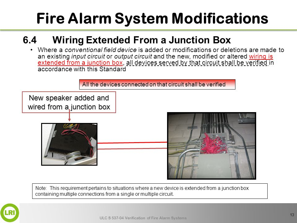 ULC S 537-04 Verification of Fire Alarm Systems 6.4 Wiring Extended From a Junction Box Where a conventional field device is added or modifications or deletions are made to an existing input circuit or output circuit and the new, modified or altered wiring is extended from a junction box, all devices served by that circuit shall be verified in accordance with this Standard All the devices connected on that circuit shall be verified New speaker added and wired from a junction box Note: This requirement pertains to situations where a new device is extended from a junction box containing multiple connections from a single or multiple circuit.