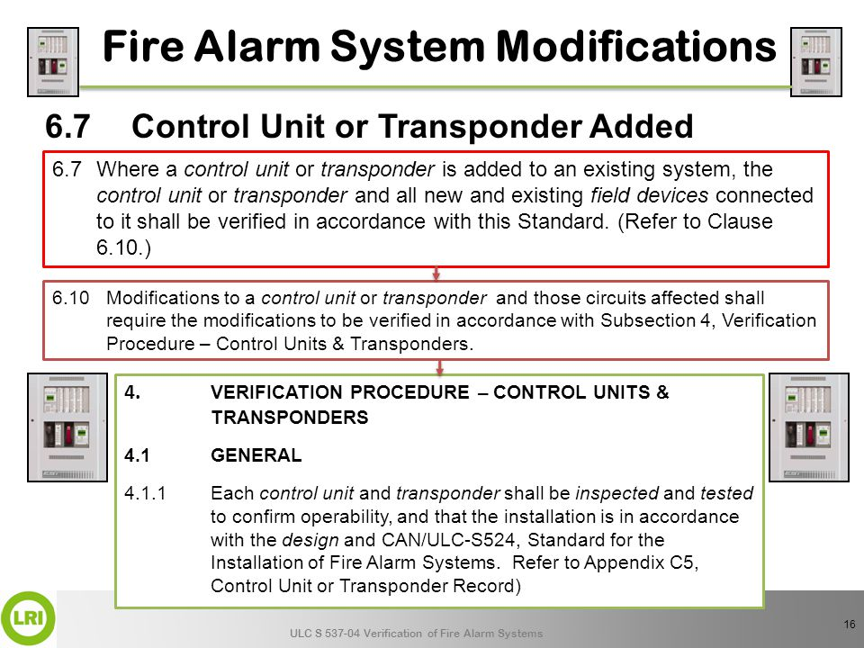 ULC S 537-04 Verification of Fire Alarm Systems 16 6.7Control Unit or Transponder Added Fire Alarm System Modifications 6.7Where a control unit or transponder is added to an existing system, the control unit or transponder and all new and existing field devices connected to it shall be verified in accordance with this Standard.