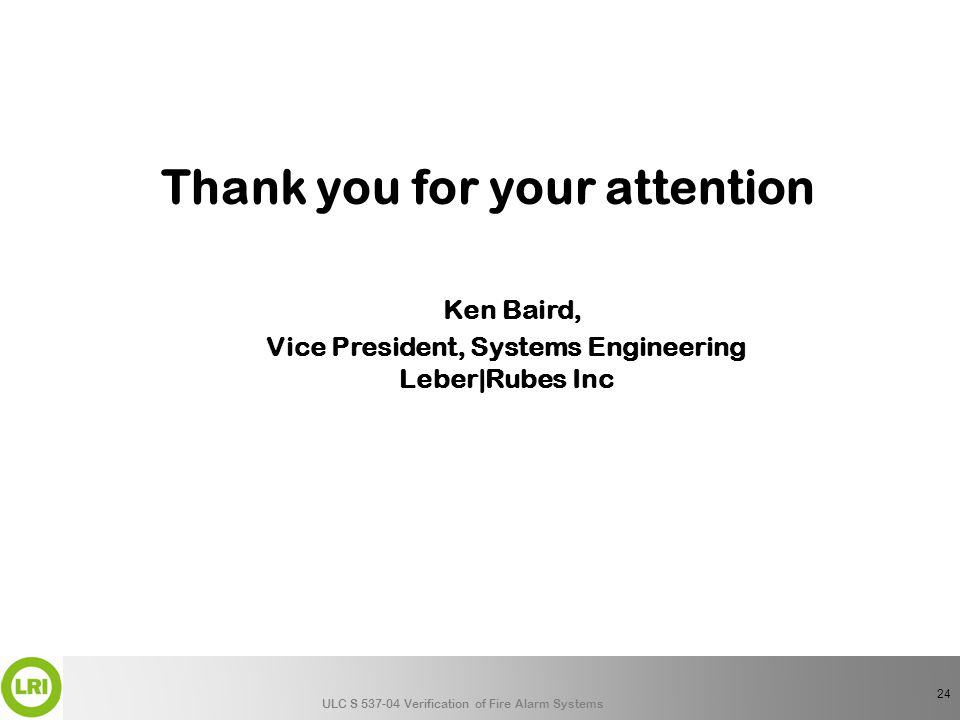 ULC S 537-04 Verification of Fire Alarm Systems Thank you for your attention Ken Baird, Vice President, Systems Engineering Leber|Rubes Inc 24
