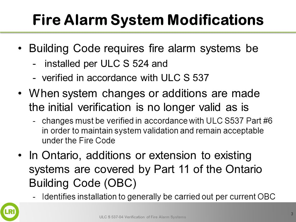 ULC S 537-04 Verification of Fire Alarm Systems Fire Alarm System Modifications Building Code requires fire alarm systems be - installed per ULC S 524 and -verified in accordance with ULC S 537 When system changes or additions are made the initial verification is no longer valid as is -changes must be verified in accordance with ULC S537 Part #6 in order to maintain system validation and remain acceptable under the Fire Code In Ontario, additions or extension to existing systems are covered by Part 11 of the Ontario Building Code (OBC) -Identifies installation to generally be carried out per current OBC 3