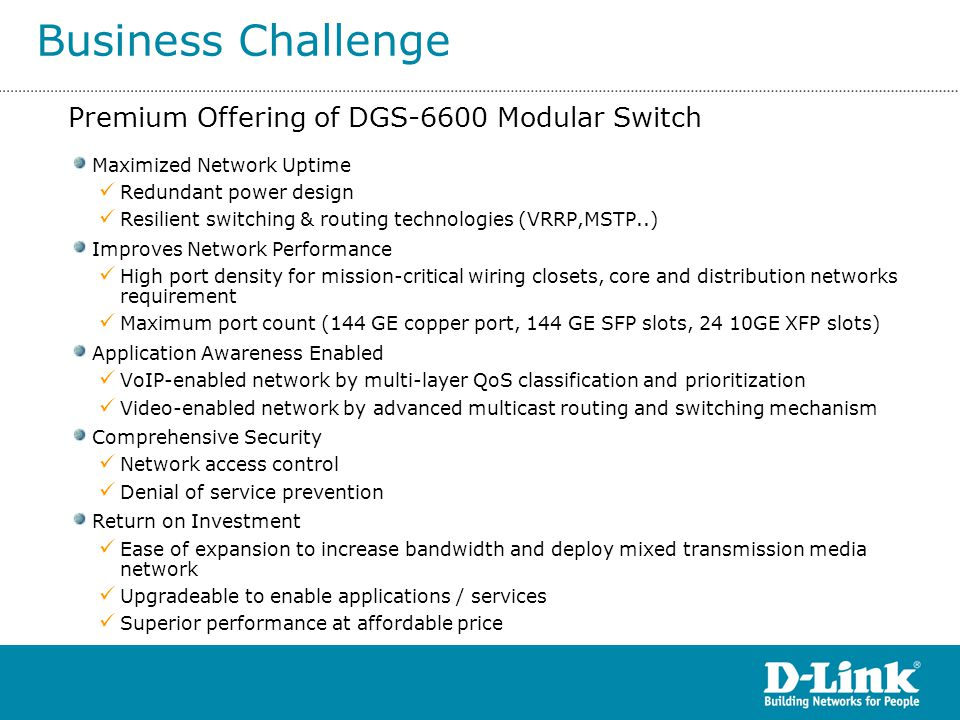 Distributed switching architecture –DGS-6600 consists of chassis, Control Module, and I/O modules.