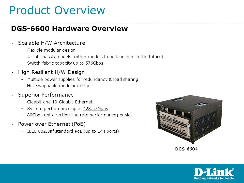 DGS-6600 Hardware Architecture Advantages Product Overview FeatureAdvantage On-board Intelligent Local L2/L3/L4 Wire-speed Switching Faster Switching Performance Eliminating Unnecessary Backplane Traffic Redundant Power modules Provide 4 load-sharing/redundant power modules For three 48-port PoE line cards installed, 4 power modules can meet the full power budget requirement.