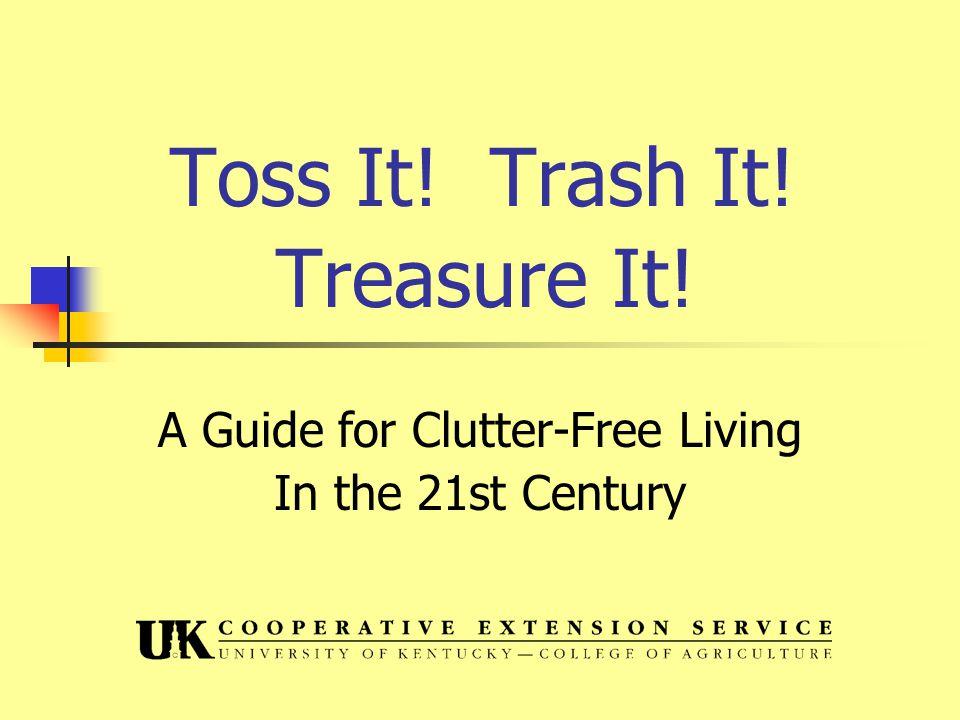 Toss it, trash it, treasure it.Sort things into categories… Keep it, trash it, give it away.