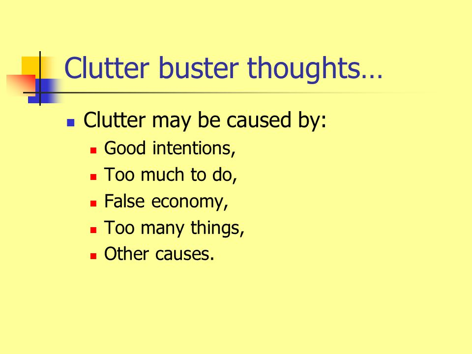Clutter buster thoughts… Clutter may be caused by: Good intentions, Too much to do, False economy, Too many things, Other causes.