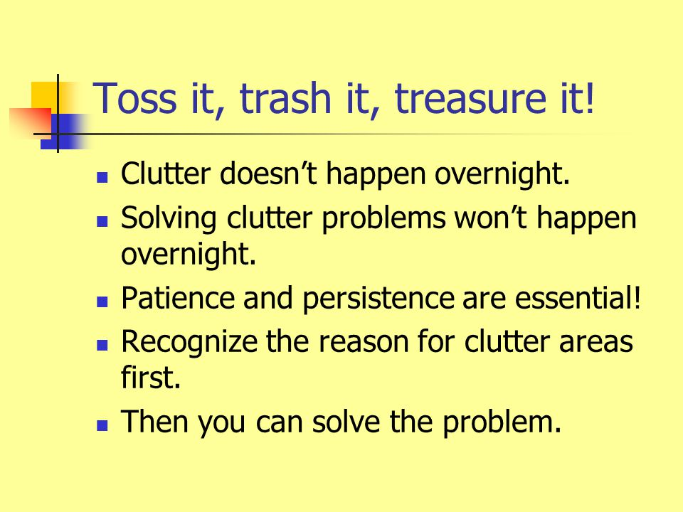 Toss it, trash it, treasure it. Clutter doesn't happen overnight.