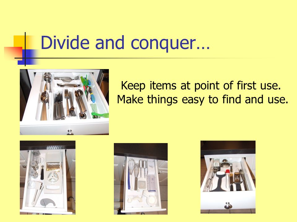 Divide and conquer… Keep items at point of first use. Make things easy to find and use.
