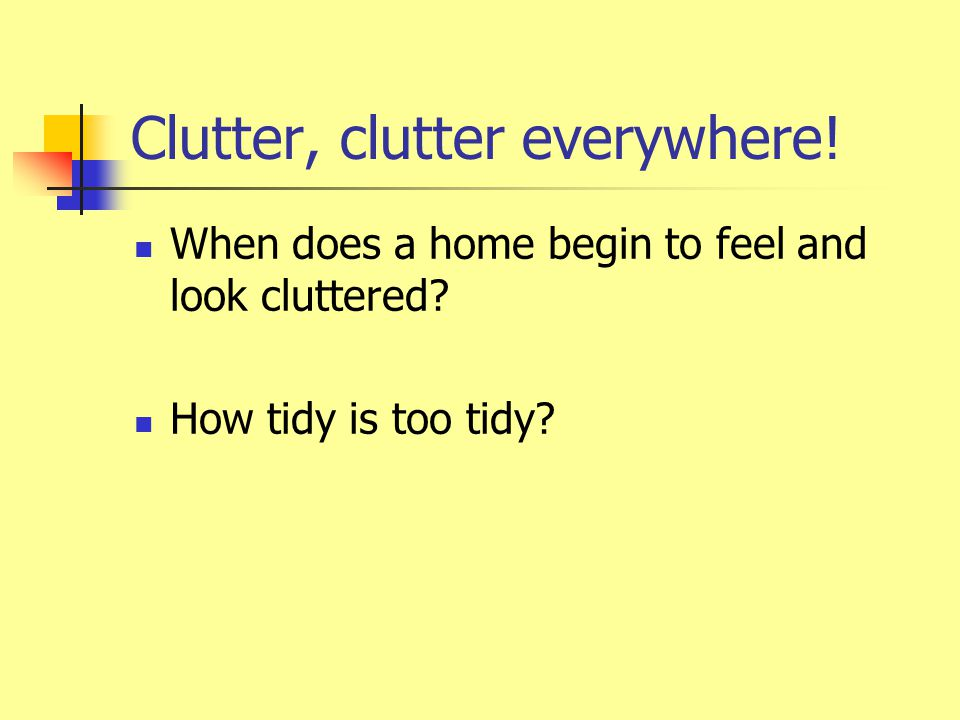 Clutter doesn't just happen… Clutter won't go away by itself.