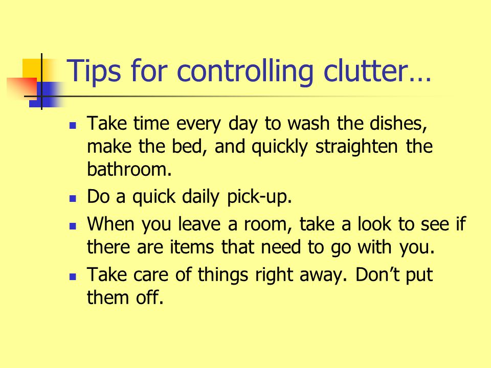 Tips for controlling clutter… Take time every day to wash the dishes, make the bed, and quickly straighten the bathroom.