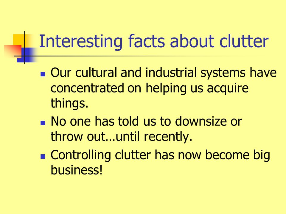 Interesting facts about clutter Average household size has declined while average space in home has doubled since the 1950s.