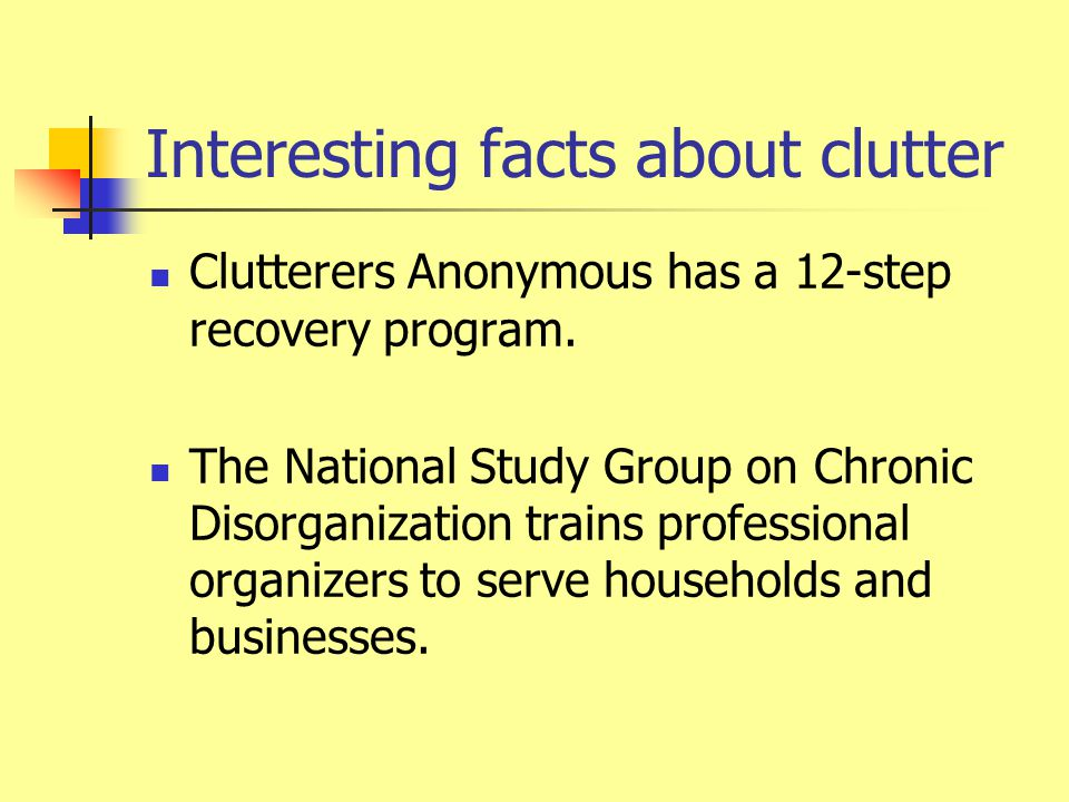 Interesting facts about clutter Clutterers Anonymous has a 12-step recovery program.