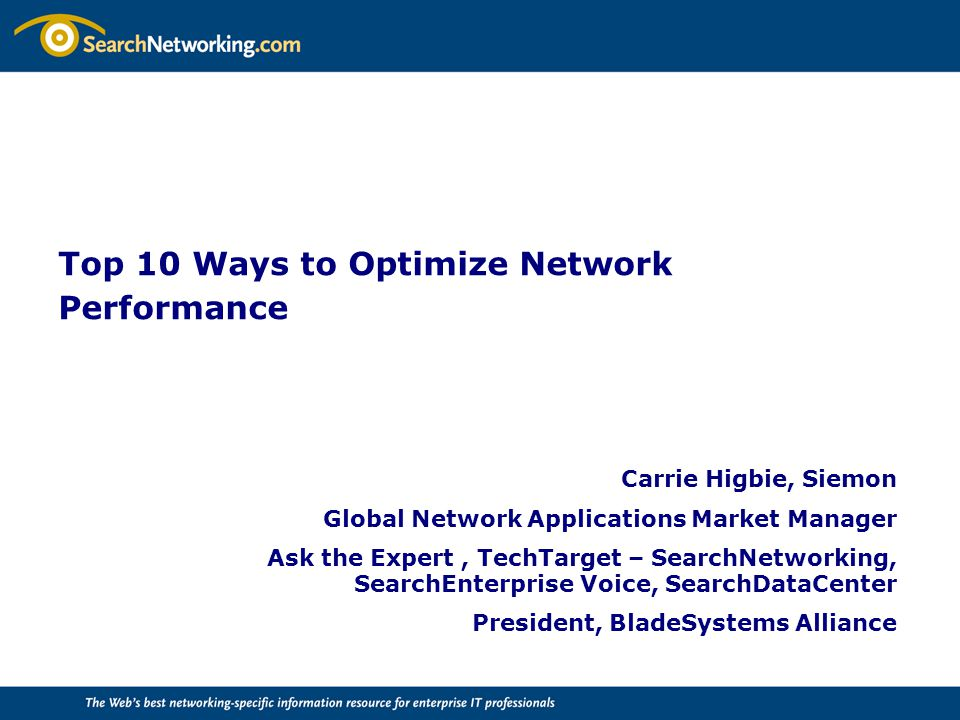 Top 10 Ways to Optimize Network Performance Carrie Higbie, Siemon Global Network Applications Market Manager Ask the Expert, TechTarget – SearchNetworking, SearchEnterprise Voice, SearchDataCenter President, BladeSystems Alliance