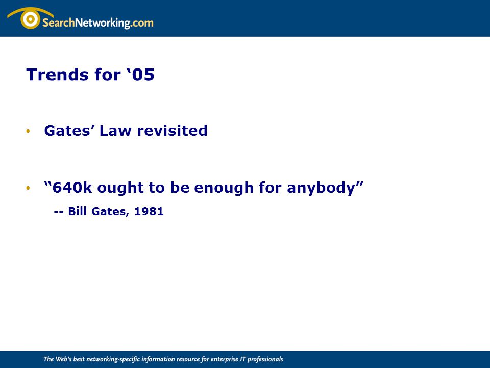 Trends for '05 Gates' Law revisited 640k ought to be enough for anybody -- Bill Gates, 1981