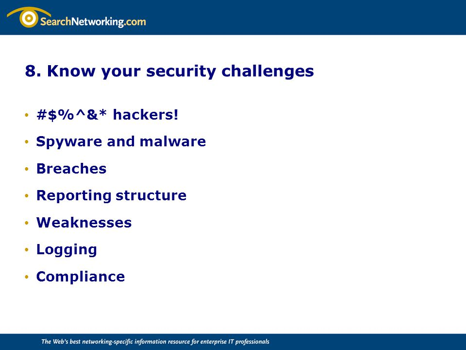 8. Know your security challenges #$%^&* hackers! Spyware and malware Breaches Reporting structure Weaknesses Logging Compliance