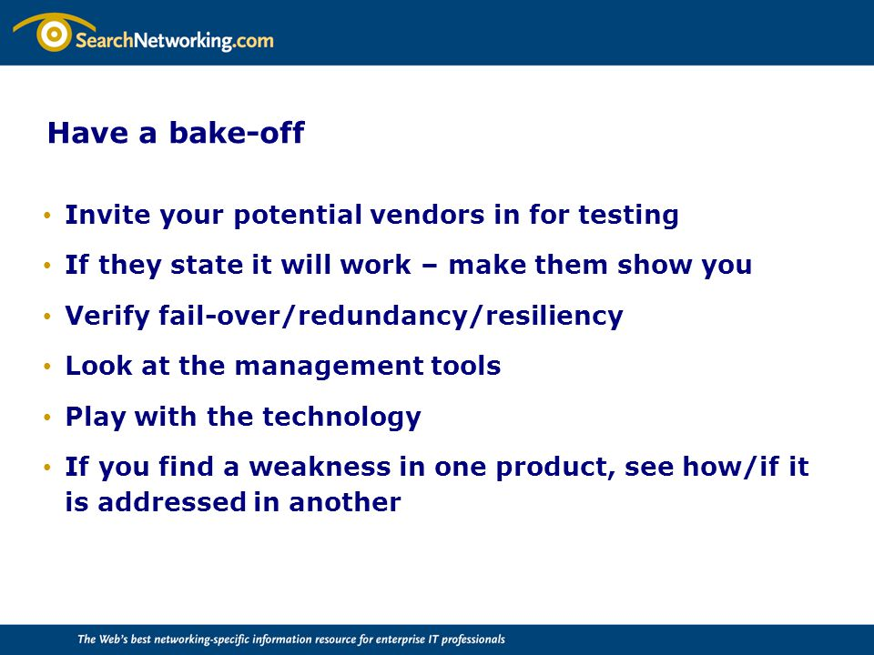 Have a bake-off Invite your potential vendors in for testing If they state it will work – make them show you Verify fail-over/redundancy/resiliency Look at the management tools Play with the technology If you find a weakness in one product, see how/if it is addressed in another