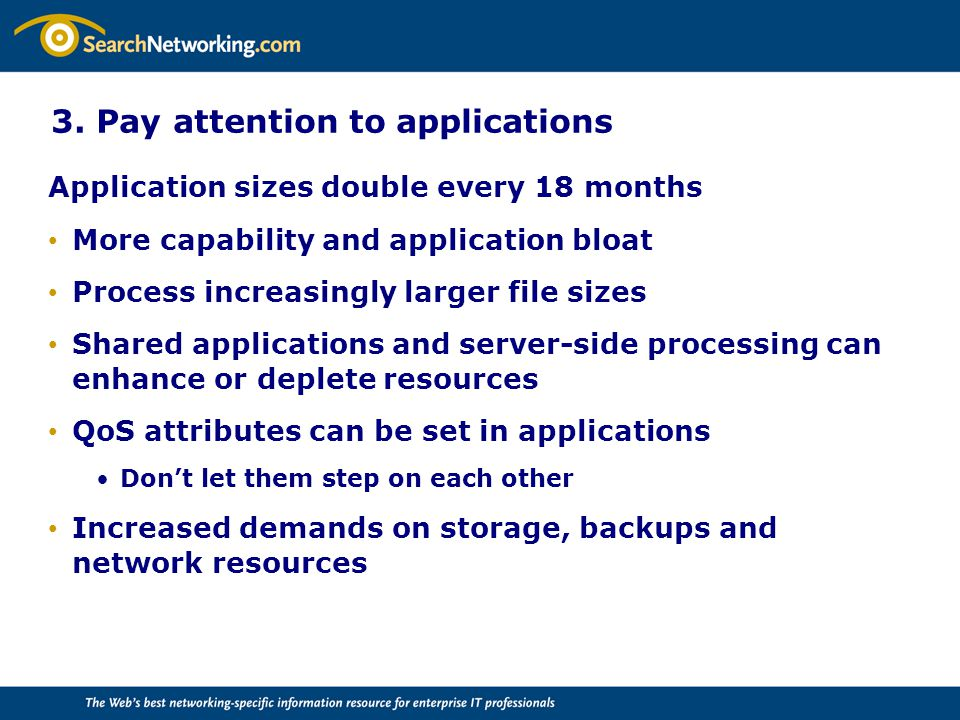 3. Pay attention to applications Application sizes double every 18 months More capability and application bloat Process increasingly larger file sizes