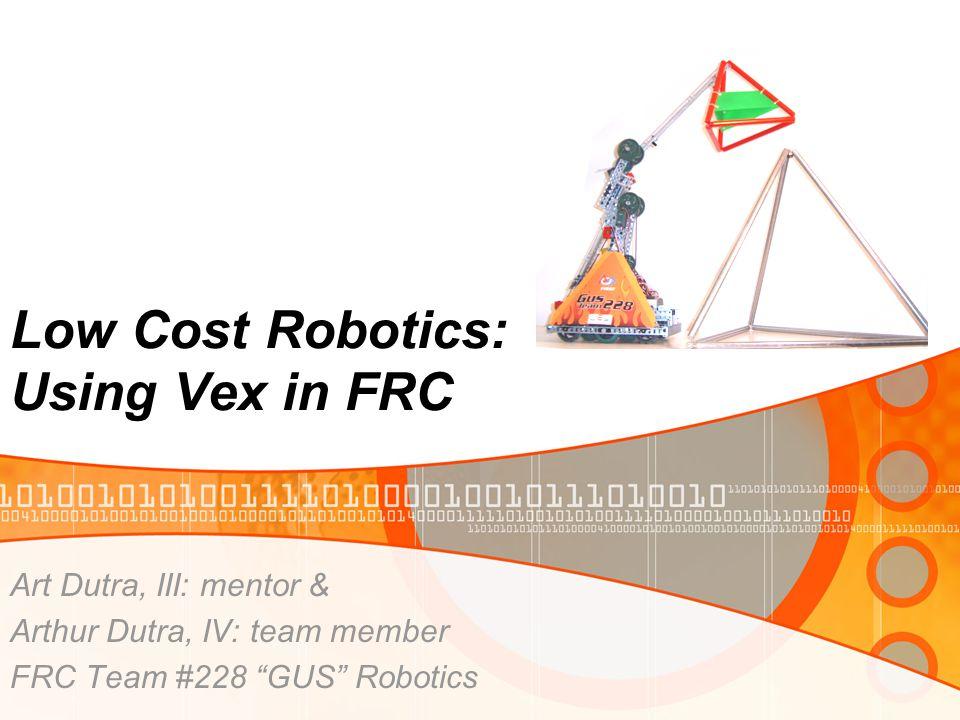 """Low Cost Robotics: Using Vex in FRC Art Dutra, III: mentor & Arthur Dutra, IV: team member FRC Team #228 """"GUS"""" Robotics"""