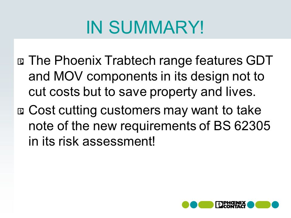 IN SUMMARY! The Phoenix Trabtech range features GDT and MOV components in its design not to cut costs but to save property and lives. Cost cutting cus
