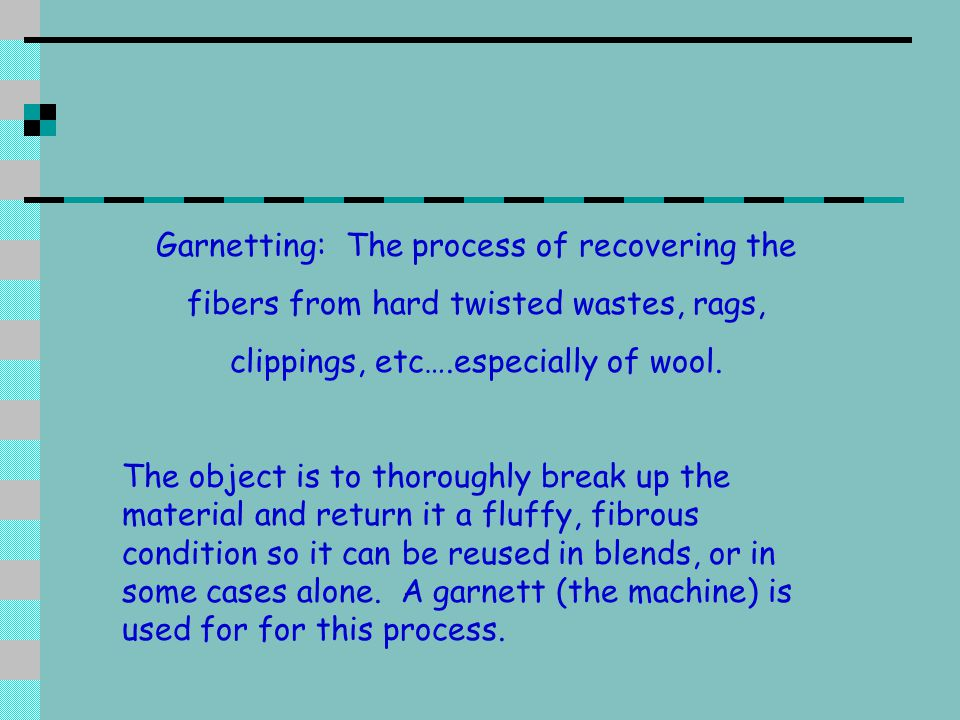 Garnetting: The process of recovering the fibers from hard twisted wastes, rags, clippings, etc….especially of wool.