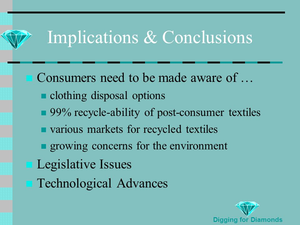 Implications & Conclusions Consumers need to be made aware of … clothing disposal options 99% recycle-ability of post-consumer textiles various markets for recycled textiles growing concerns for the environment Legislative Issues Technological Advances Digging for Diamonds