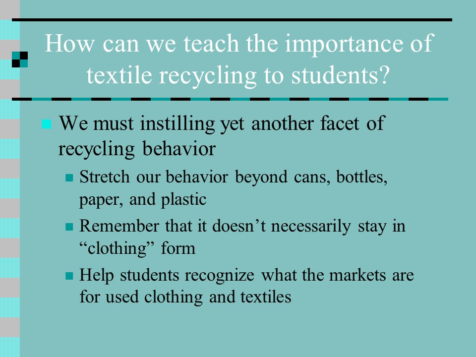 We must instilling yet another facet of recycling behavior Stretch our behavior beyond cans, bottles, paper, and plastic Remember that it doesn't necessarily stay in clothing form Help students recognize what the markets are for used clothing and textiles How can we teach the importance of textile recycling to students