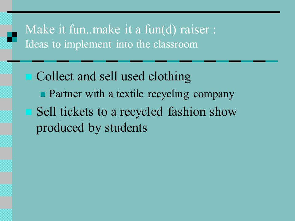 Make it fun..make it a fun(d) raiser : Ideas to implement into the classroom Collect and sell used clothing Partner with a textile recycling company Sell tickets to a recycled fashion show produced by students
