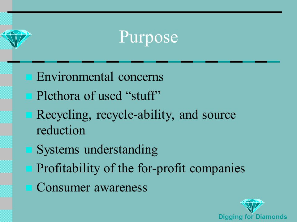 Purpose Environmental concerns Plethora of used stuff Recycling, recycle-ability, and source reduction Systems understanding Profitability of the for-profit companies Consumer awareness Digging for Diamonds