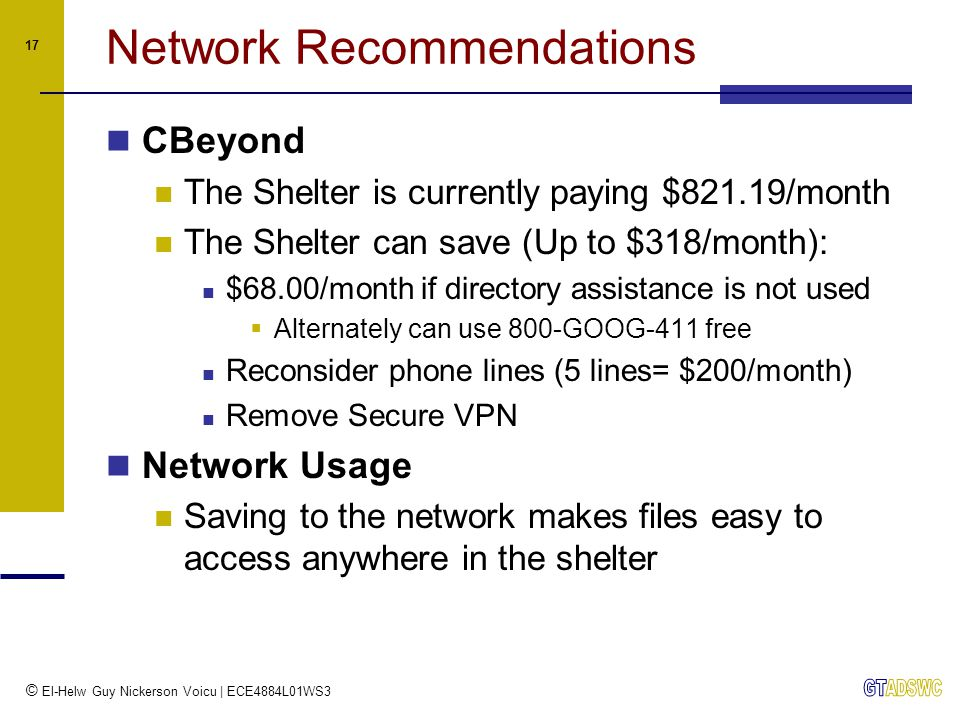 © El-Helw Guy Nickerson Voicu | ECE4884L01WS3 17 Network Recommendations CBeyond The Shelter is currently paying $821.19/month The Shelter can save (Up to $318/month): $68.00/month if directory assistance is not used  Alternately can use 800-GOOG-411 free Reconsider phone lines (5 lines= $200/month) Remove Secure VPN Network Usage Saving to the network makes files easy to access anywhere in the shelter