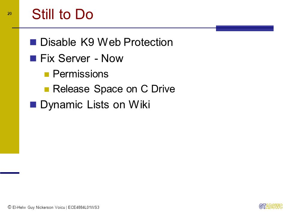 © El-Helw Guy Nickerson Voicu | ECE4884L01WS3 20 Still to Do Disable K9 Web Protection Fix Server - Now Permissions Release Space on C Drive Dynamic Lists on Wiki