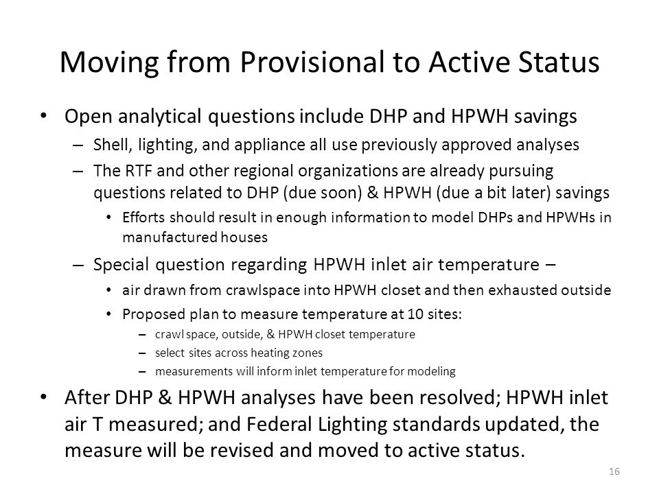 Moving from Provisional to Active Status Open analytical questions include DHP and HPWH savings – Shell, lighting, and appliance all use previously approved analyses – The RTF and other regional organizations are already pursuing questions related to DHP (due soon) & HPWH (due a bit later) savings Efforts should result in enough information to model DHPs and HPWHs in manufactured houses – Special question regarding HPWH inlet air temperature – air drawn from crawlspace into HPWH closet and then exhausted outside Proposed plan to measure temperature at 10 sites: – crawl space, outside, & HPWH closet temperature – select sites across heating zones – measurements will inform inlet temperature for modeling After DHP & HPWH analyses have been resolved; HPWH inlet air T measured; and Federal Lighting standards updated, the measure will be revised and moved to active status.