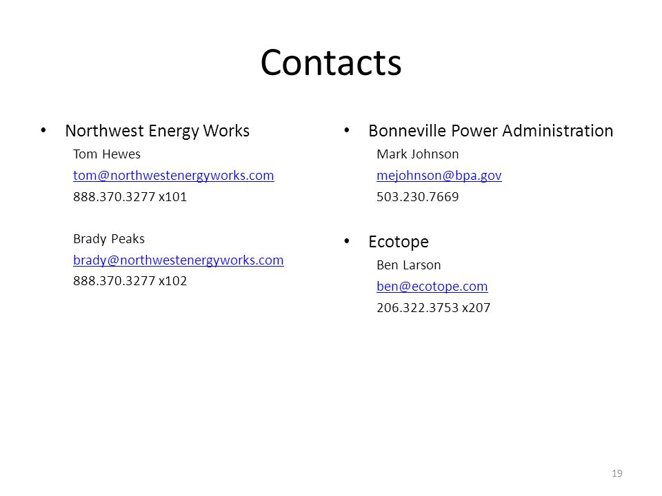 Contacts Northwest Energy Works Tom Hewes tom@northwestenergyworks.com 888.370.3277 x101 Brady Peaks brady@northwestenergyworks.com 888.370.3277 x102 19 Bonneville Power Administration Mark Johnson mejohnson@bpa.gov 503.230.7669 Ecotope Ben Larson ben@ecotope.com 206.322.3753 x207