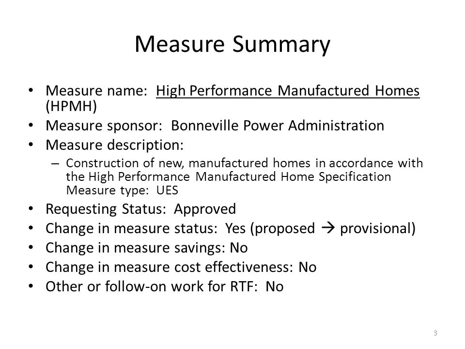 Measure Summary Measure name: High Performance Manufactured Homes (HPMH) Measure sponsor: Bonneville Power Administration Measure description: – Construction of new, manufactured homes in accordance with the High Performance Manufactured Home Specification Measure type: UES Requesting Status: Approved Change in measure status: Yes (proposed  provisional) Change in measure savings: No Change in measure cost effectiveness: No Other or follow-on work for RTF: No 3
