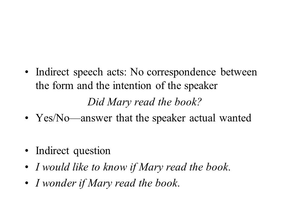 Indirect speech acts: No correspondence between the form and the intention of the speaker Did Mary read the book? Yes/No—answer that the speaker actua