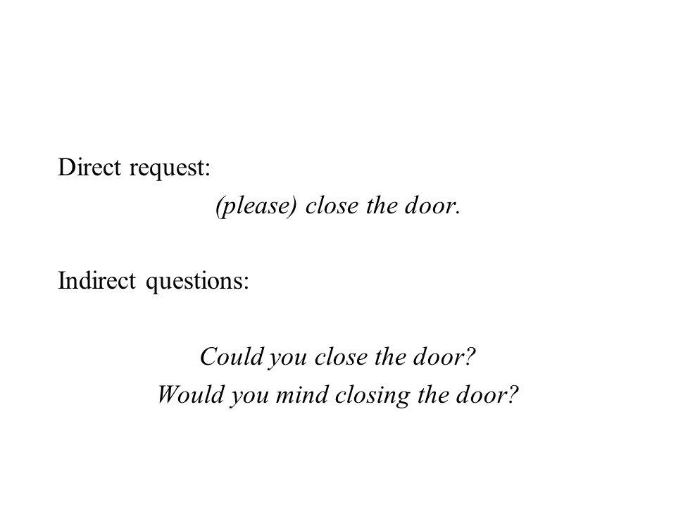 Direct request: (please) close the door. Indirect questions: Could you close the door? Would you mind closing the door?