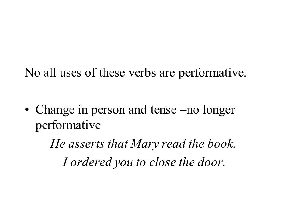 No all uses of these verbs are performative. Change in person and tense –no longer performative He asserts that Mary read the book. I ordered you to c