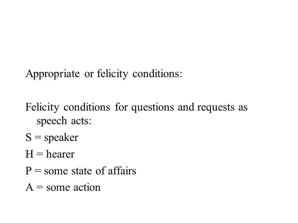 Appropriate or felicity conditions: Felicity conditions for questions and requests as speech acts: S = speaker H = hearer P = some state of affairs A