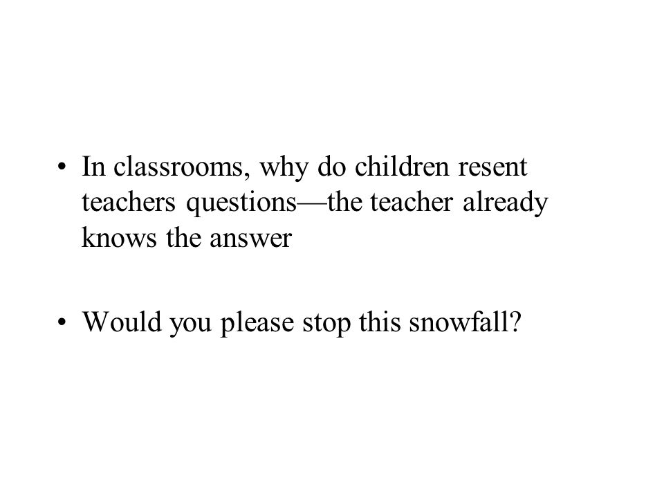 In classrooms, why do children resent teachers questions—the teacher already knows the answer Would you please stop this snowfall?